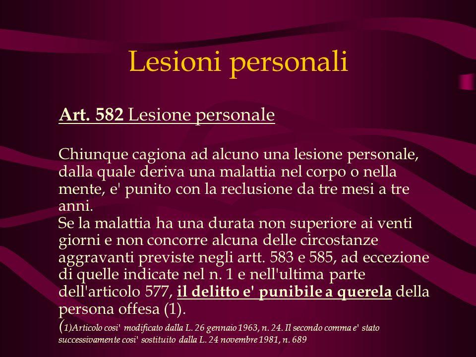 Lesioni personali Art. 582 Lesione personale Chiunque cagiona ad alcuno una lesione personale, dalla quale deriva una malattia nel corpo o nella mente