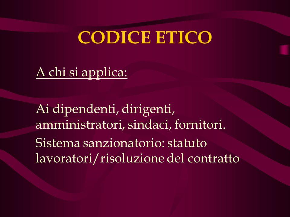 CODICE ETICO A chi si applica: Ai dipendenti, dirigenti, amministratori, sindaci, fornitori. Sistema sanzionatorio: statuto lavoratori/risoluzione del