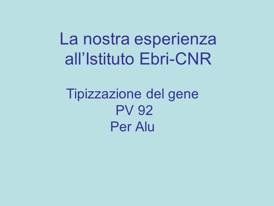 La nostra esperienza allIstituto Ebri-CNR Tipizzazione del gene PV 92 Per Alu