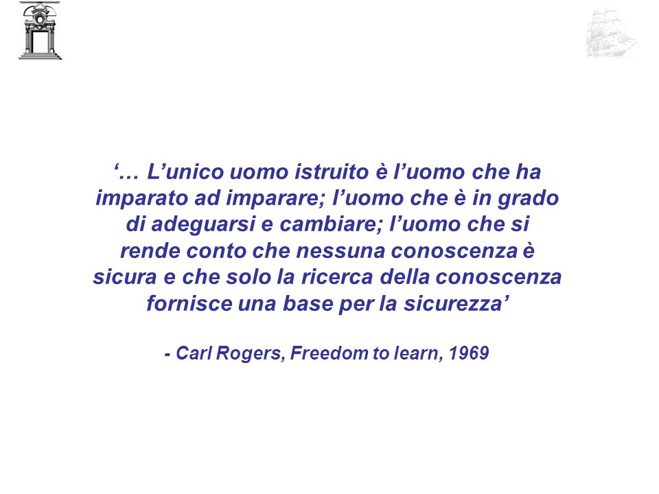 … Lunico uomo istruito è luomo che ha imparato ad imparare; luomo che è in grado di adeguarsi e cambiare; luomo che si rende conto che nessuna conoscenza è sicura e che solo la ricerca della conoscenza fornisce una base per la sicurezza - Carl Rogers, Freedom to learn, 1969