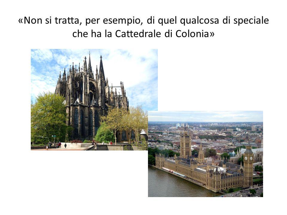 «Non si tratta, per esempio, di quel qualcosa di speciale che ha la Cattedrale di Colonia»