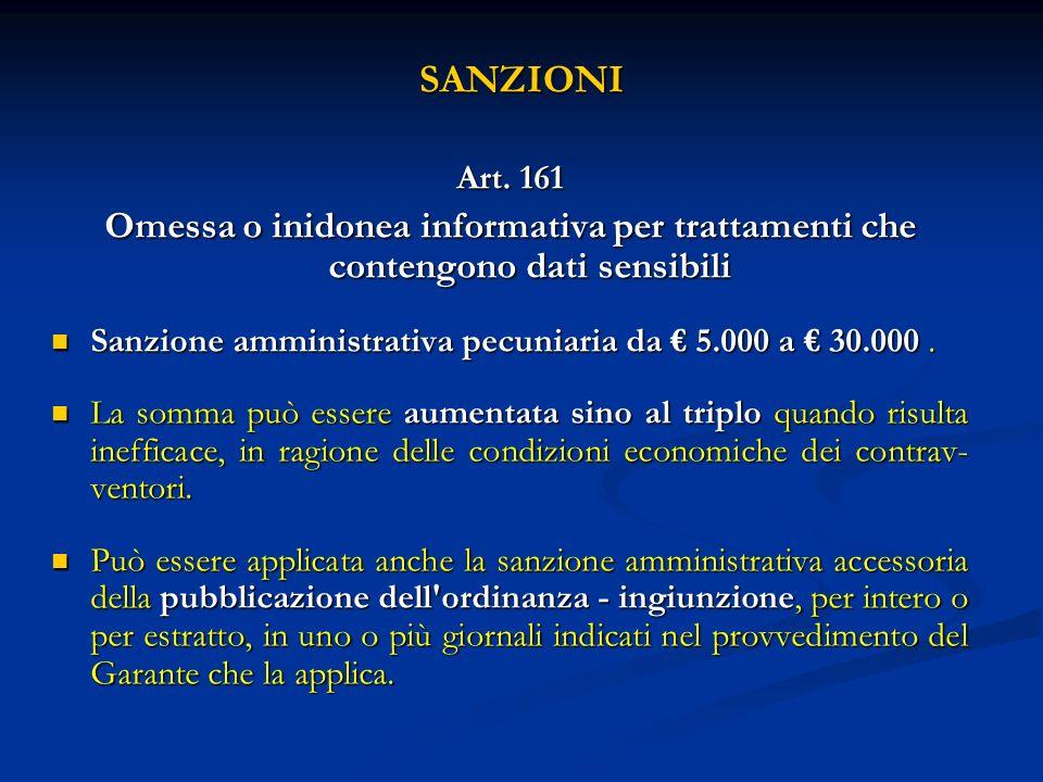SANZIONI Art. 161 Omessa o inidonea informativa per trattamenti che contengono dati sensibili Sanzione amministrativa pecuniaria da 5.000 a 30.000. Sa