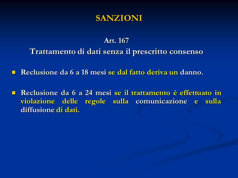 SANZIONI Art. 167 Trattamento di dati senza il prescritto consenso Reclusione da 6 a 18 mesi se dal fatto deriva un danno. Reclusione da 6 a 18 mesi s