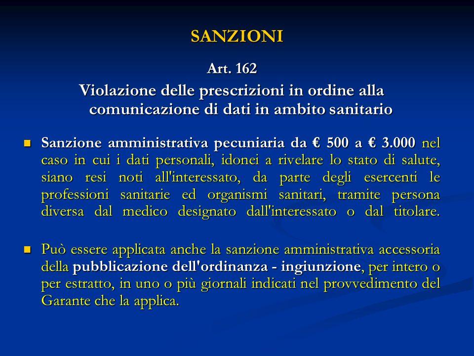SANZIONI Art. 162 Violazione delle prescrizioni in ordine alla comunicazione di dati in ambito sanitario Sanzione amministrativa pecuniaria da 500 a 3