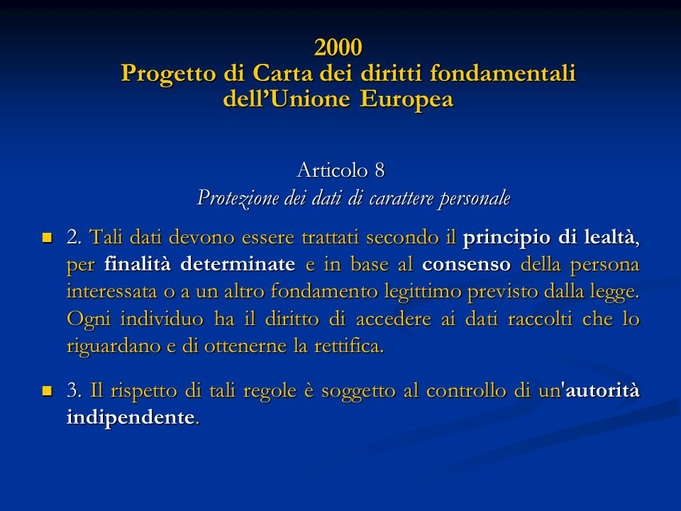 2000 Progetto di Carta dei diritti fondamentali dellUnione Europea Articolo 8 Protezione dei dati di carattere personale 2. Tali dati devono essere tr