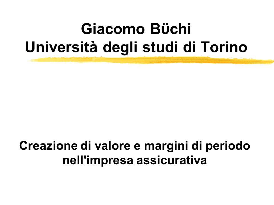 Giacomo Bϋchi Università degli studi di Torino Creazione di valore e margini di periodo nell'impresa assicurativa