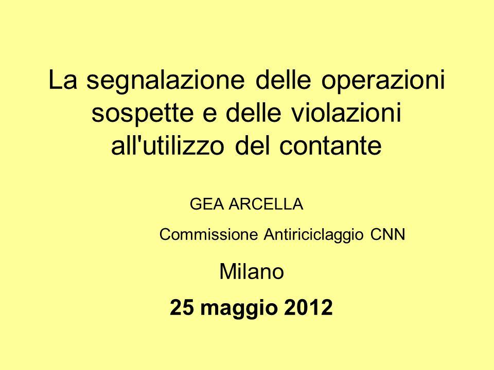 La segnalazione delle operazioni sospette e delle violazioni all utilizzo del contante GEA ARCELLA Commissione Antiriciclaggio CNN Milano 25 maggio 2012