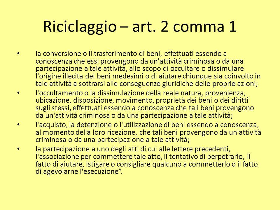 Riciclaggio – art. 2 comma 1 la conversione o il trasferimento di beni, effettuati essendo a conoscenza che essi provengono da un'attività criminosa o