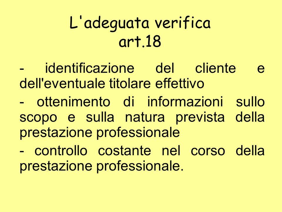 L adeguata verifica art.18 - identificazione del cliente e dell eventuale titolare effettivo - ottenimento di informazioni sullo scopo e sulla natura prevista della prestazione professionale - controllo costante nel corso della prestazione professionale.