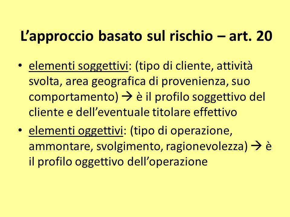 Lapproccio basato sul rischio – art. 20 elementi soggettivi: (tipo di cliente, attività svolta, area geografica di provenienza, suo comportamento) è i