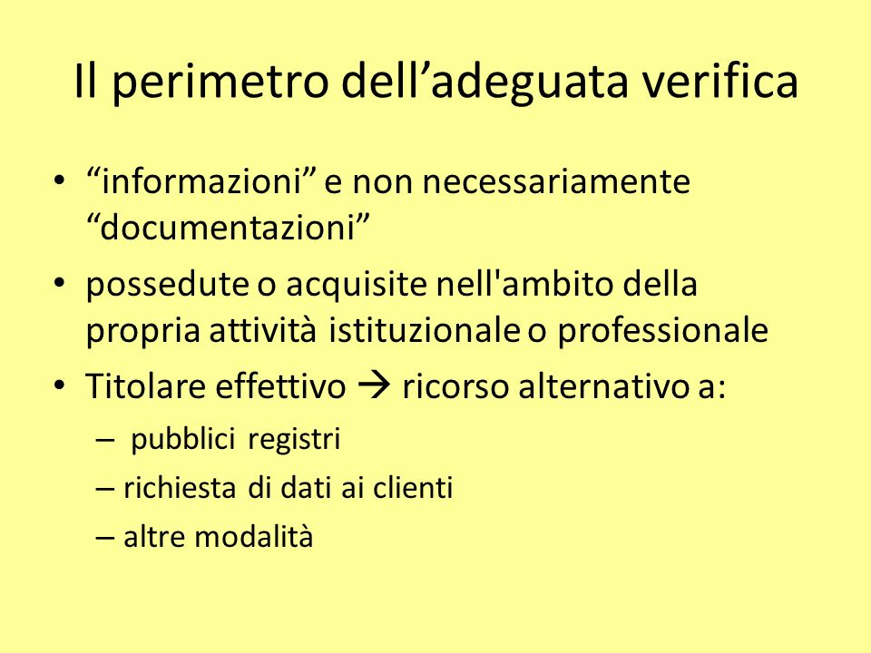 Il perimetro delladeguata verifica informazioni e non necessariamente documentazioni possedute o acquisite nell ambito della propria attività istituzionale o professionale Titolare effettivo ricorso alternativo a: – pubblici registri – richiesta di dati ai clienti – altre modalità