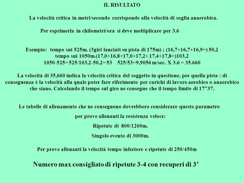 Esempio: tempo sui 525m. (3giri lanciati su pista di 175m) ; (16,7+16,7+16,9=) 50,2 tempo sui 1050m.(17,0+16,8+17,0+17,2+ 17,4+17,8=)103,2 1050-525= 5