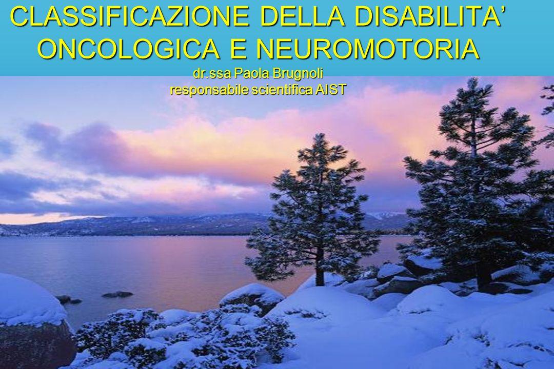 CLASSIFICAZIONE DELLA DISABILITA ONCOLOGICA E NEUROMOTORIA dr.ssa Paola Brugnoli responsabile scientifica AIST