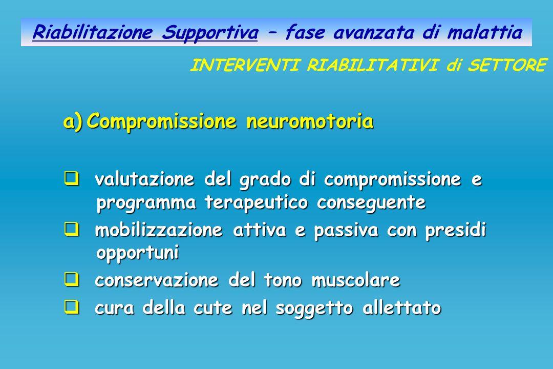Riabilitazione Supportiva – fase avanzata di malattia a)Compromissione neuromotoria valutazione del grado di compromissione e programma terapeutico co