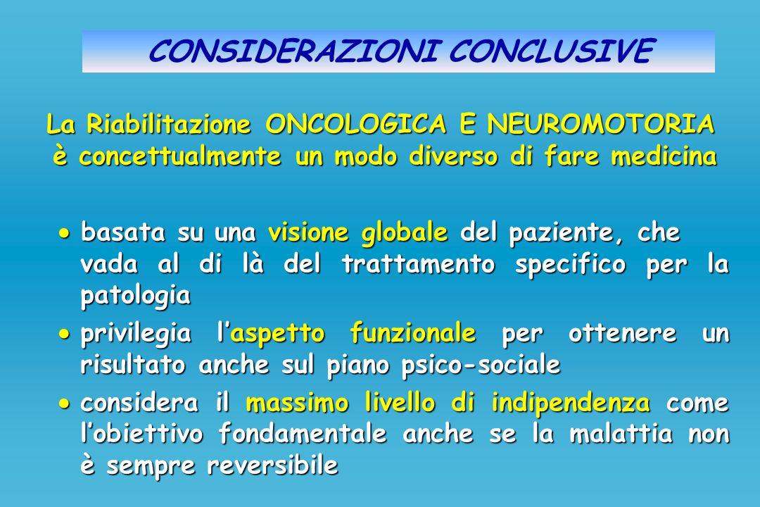 CONSIDERAZIONI CONCLUSIVE La Riabilitazione ONCOLOGICA E NEUROMOTORIA è concettualmente un modo diverso di fare medicina basata su una visione globale