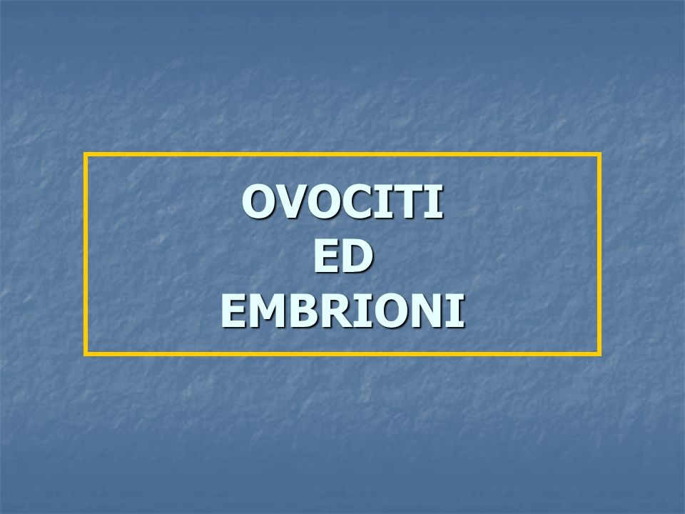 OVOCITI ED EMBRIONI