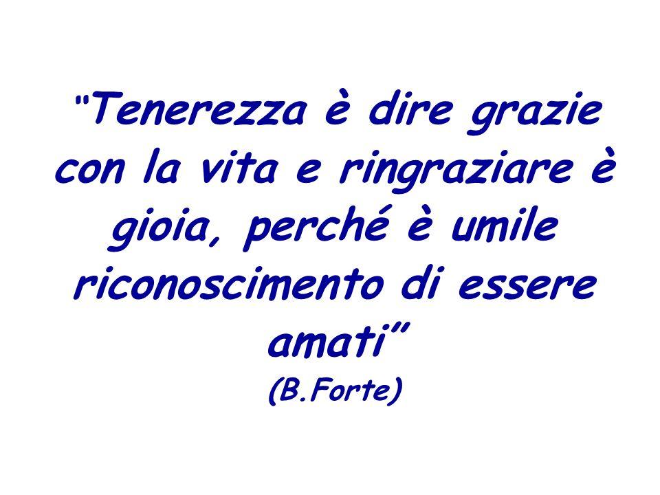 Tenerezza è dire grazie con la vita e ringraziare è gioia, perché è umile riconoscimento di essere amati (B.Forte)