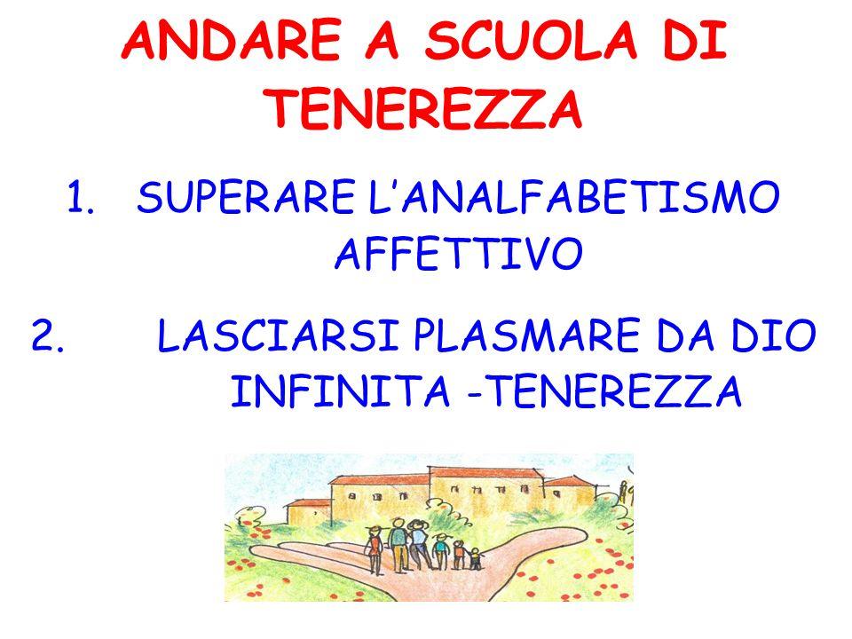 ANDARE A SCUOLA DI TENEREZZA 1.SUPERARE LANALFABETISMO AFFETTIVO 2.LASCIARSI PLASMARE DA DIO INFINITA -TENEREZZA