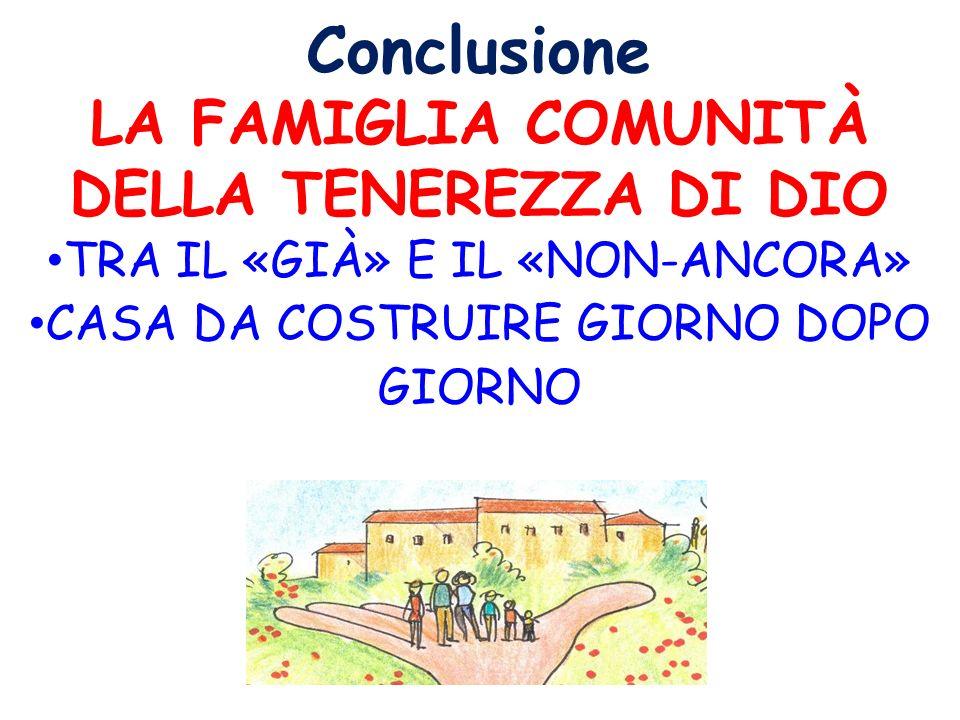 Conclusione LA FAMIGLIA COMUNITÀ DELLA TENEREZZA DI DIO TRA IL «GIÀ» E IL «NON-ANCORA» CASA DA COSTRUIRE GIORNO DOPO GIORNO