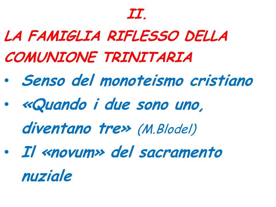 II. LA FAMIGLIA RIFLESSO DELLA COMUNIONE TRINITARIA Senso del monoteismo cristiano «Quando i due sono uno, diventano tre» (M.Blodel) Il «novum» del sa
