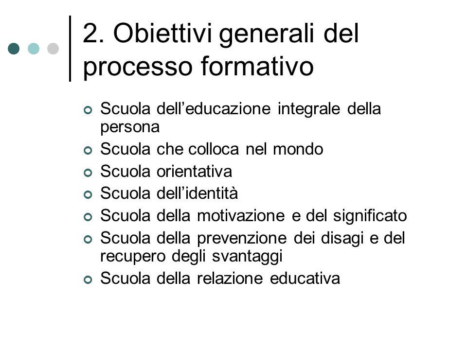 2. Obiettivi generali del processo formativo Scuola delleducazione integrale della persona Scuola che colloca nel mondo Scuola orientativa Scuola dell