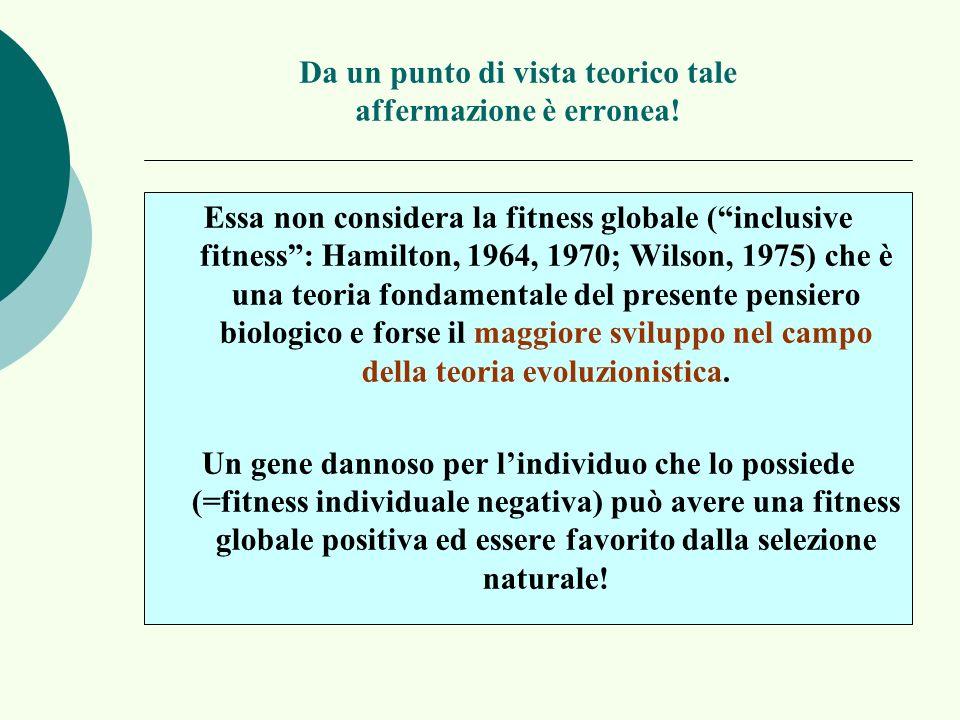 Da un punto di vista teorico tale affermazione è erronea! Essa non considera la fitness globale (inclusive fitness: Hamilton, 1964, 1970; Wilson, 1975