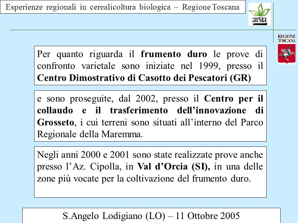 Esperienze regionali in cerealicoltura biologica – Regione Toscana S.Angelo Lodigiano (LO) – 11 Ottobre 2005 Per quanto riguarda il frumento tenero le prove sono iniziate nel 2003, e sono state realizzate tutte presso il Centro per il collaudo e il trasferimento dellinnovazione di Grosseto.