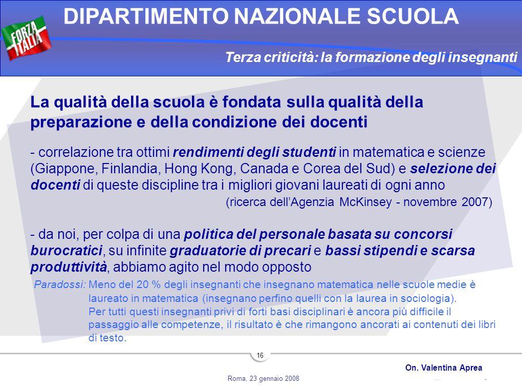 Roma, 23 gennaio 2008 DIPARTIMENTO NAZIONALE SCUOLA On. Valentina Aprea 16 Terza criticità: la formazione degli insegnanti La qualità della scuola è f