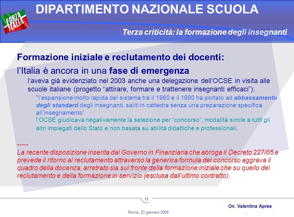 Roma, 23 gennaio 2008 DIPARTIMENTO NAZIONALE SCUOLA On. Valentina Aprea 17 Terza criticità: la formazione degli insegnanti Formazione iniziale e reclu