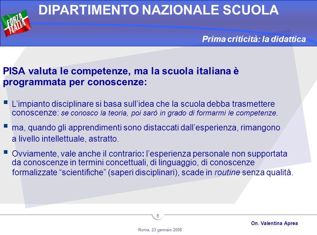 Roma, 23 gennaio 2008 DIPARTIMENTO NAZIONALE SCUOLA On. Valentina Aprea 5 PISA valuta le competenze, ma la scuola italiana è programmata per conoscenz