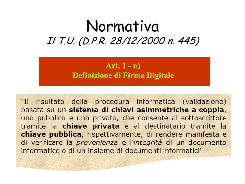 Normativa Il T.U. (D.P.R. 28/12/2000 n. 445) Art. 1 - n) Definizione di Firma Digitale Il risultato della procedura informatica (validazione) basata s