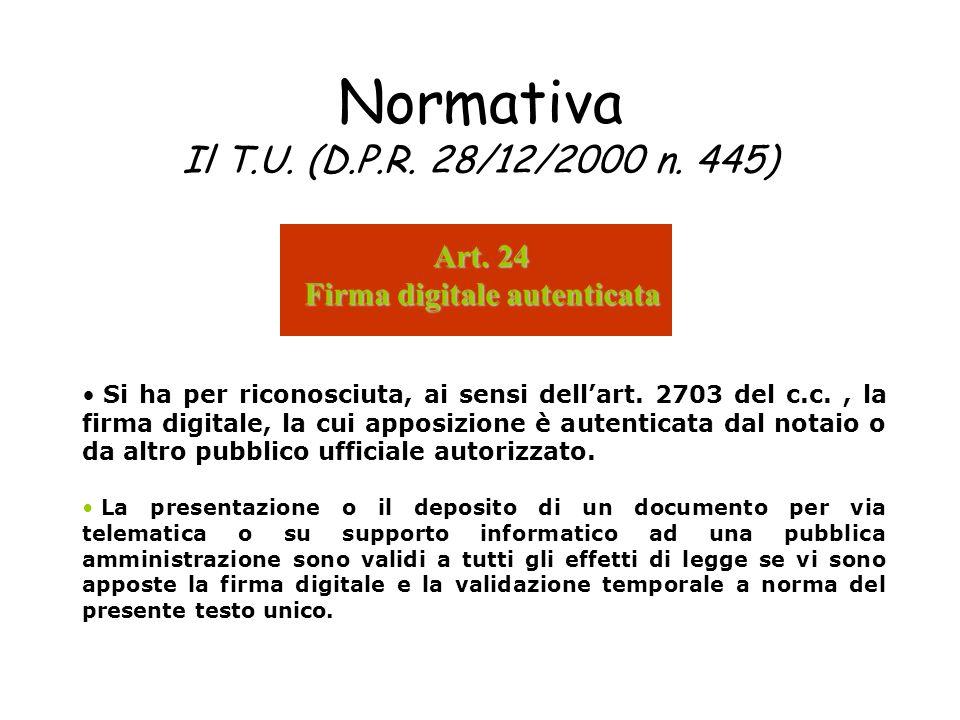 Normativa Il T.U. (D.P.R. 28/12/2000 n. 445) Si ha per riconosciuta, ai sensi dellart. 2703 del c.c., la firma digitale, la cui apposizione è autentic