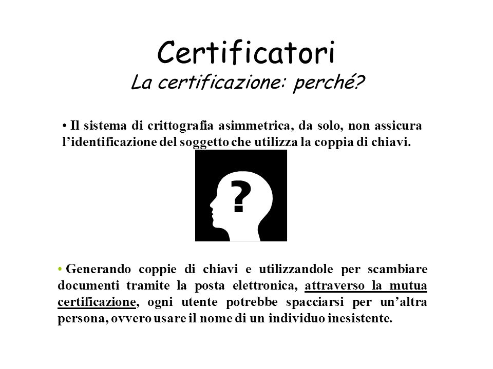 Certificatori La certificazione: perché? Il sistema di crittografia asimmetrica, da solo, non assicura lidentificazione del soggetto che utilizza la c