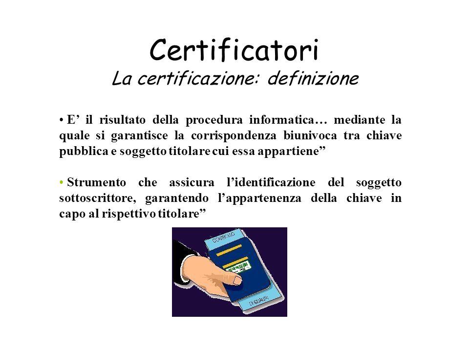 Certificatori La certificazione: definizione E il risultato della procedura informatica… mediante la quale si garantisce la corrispondenza biunivoca t