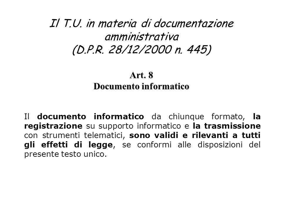 Il T.U. in materia di documentazione amministrativa (D.P.R. 28/12/2000 n. 445) Art. 8 Documento informatico Il documento informatico da chiunque forma