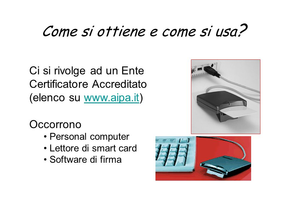 Come si ottiene e come si usa ? Ci si rivolge ad un Ente Certificatore Accreditato (elenco su www.aipa.it)www.aipa.it Occorrono Personal computer Lett