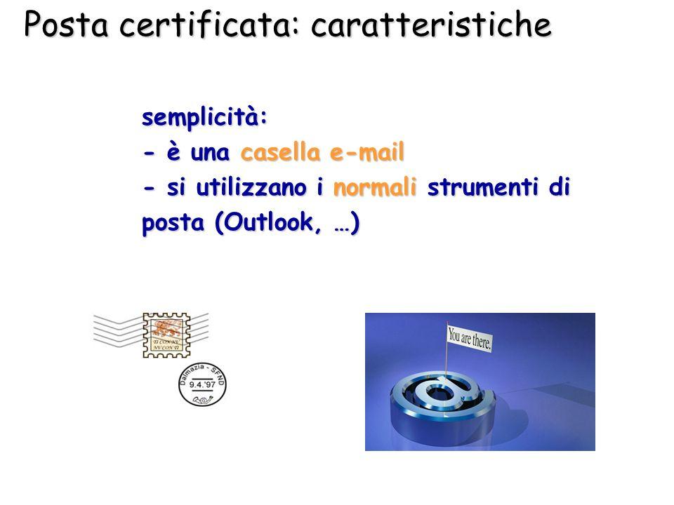 Posta certificata: caratteristiche semplicità: - è una casella e-mail - si utilizzano i normali strumenti di posta (Outlook, …)