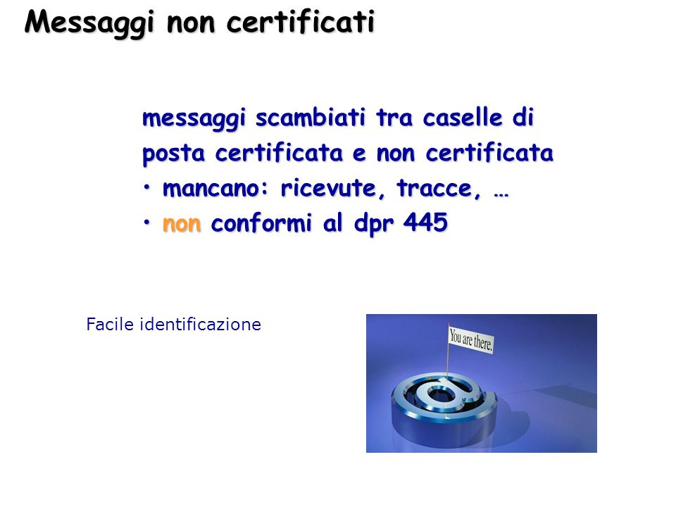 Messaggi non certificati messaggi scambiati tra caselle di posta certificata e non certificata mancano: ricevute, tracce, … mancano: ricevute, tracce,