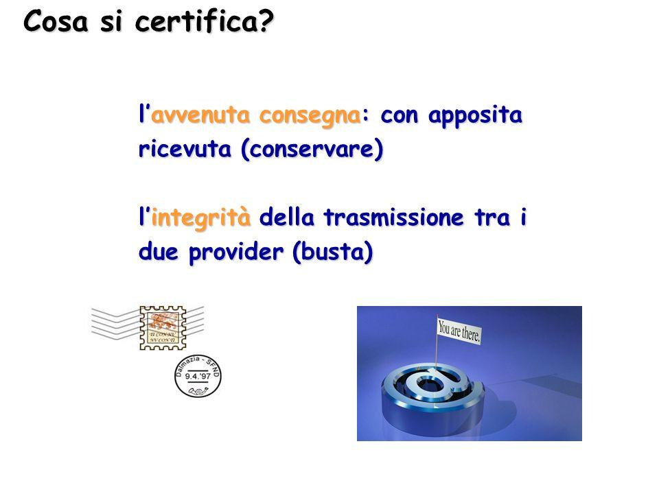 Cosa si certifica? lavvenuta consegna: con apposita ricevuta (conservare) lintegrità della trasmissione tra i due provider (busta)