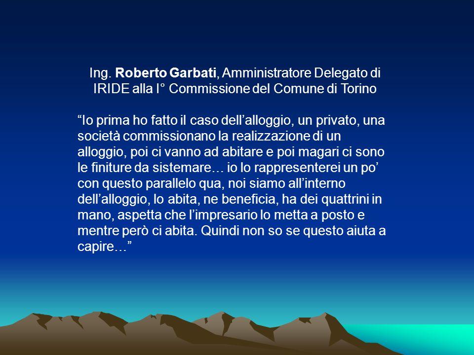 Ing. Roberto Garbati, Amministratore Delegato di IRIDE alla I° Commissione del Comune di Torino Io prima ho fatto il caso dellalloggio, un privato, un