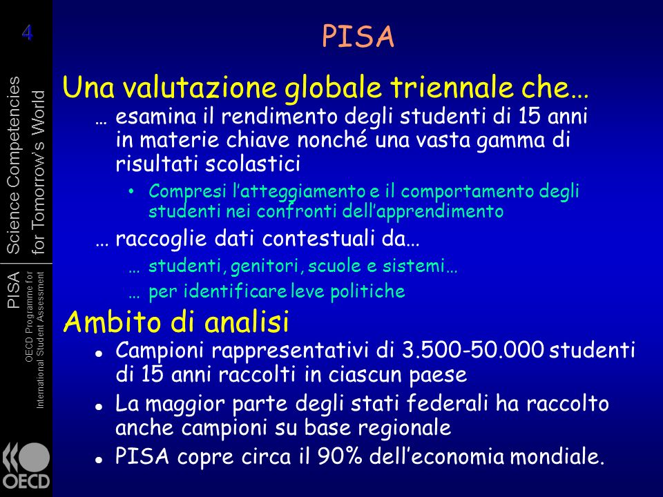 PISA OECD Programme for International Student Assessment Science Competencies for Tomorrows World PISA Una valutazione globale triennale che… … esamin