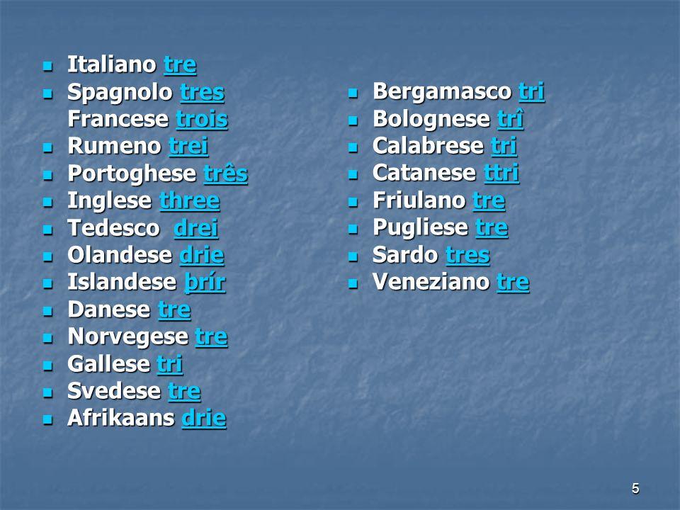 5 Italiano tre Italiano tretre Spagnolo tres Spagnolo trestres Francese trois trois Rumeno trei Rumeno treitrei Portoghese três Portoghese trêstrês In