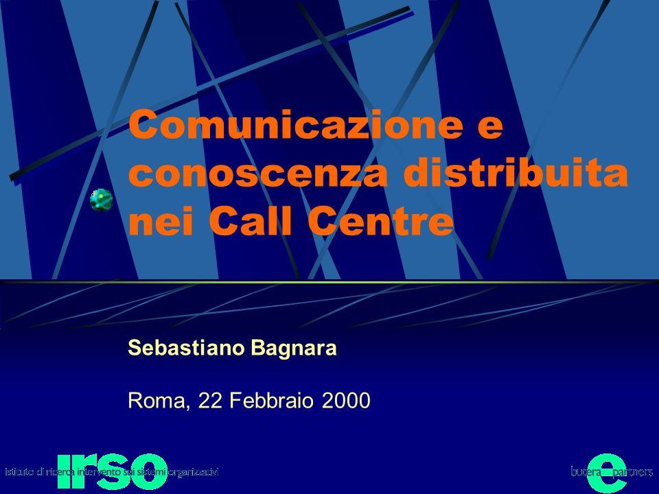 Comunicazione e conoscenza distribuita nei Call Centre Sebastiano Bagnara Roma, 22 Febbraio 2000