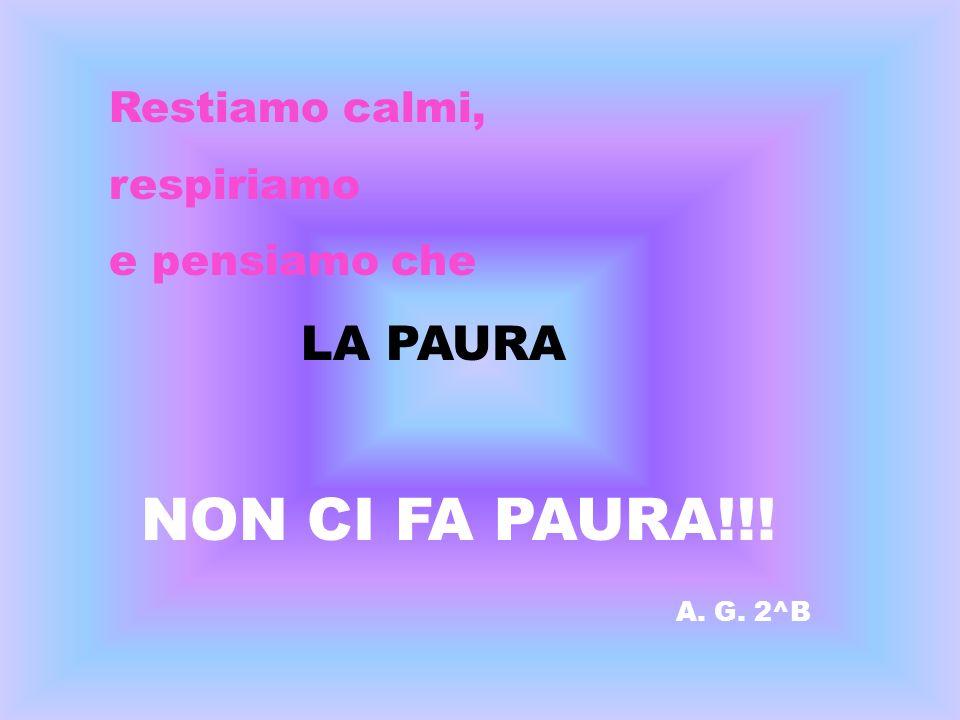Restiamo calmi, respiriamo e pensiamo che LA PAURA NON CI FA PAURA!!! A. G. 2^B