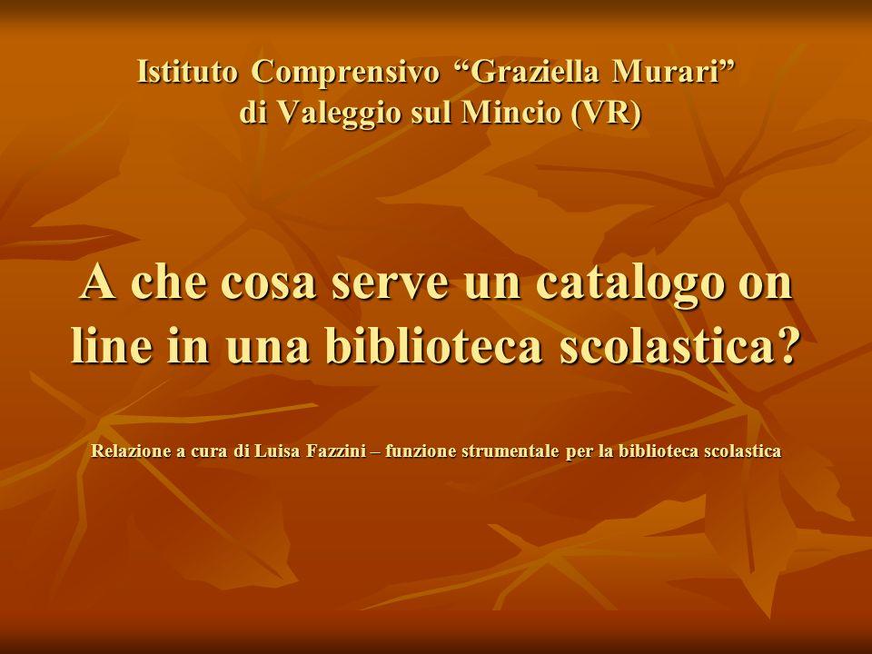 Istituto Comprensivo Graziella Murari di Valeggio sul Mincio (VR) A che cosa serve un catalogo on line in una biblioteca scolastica? Relazione a cura