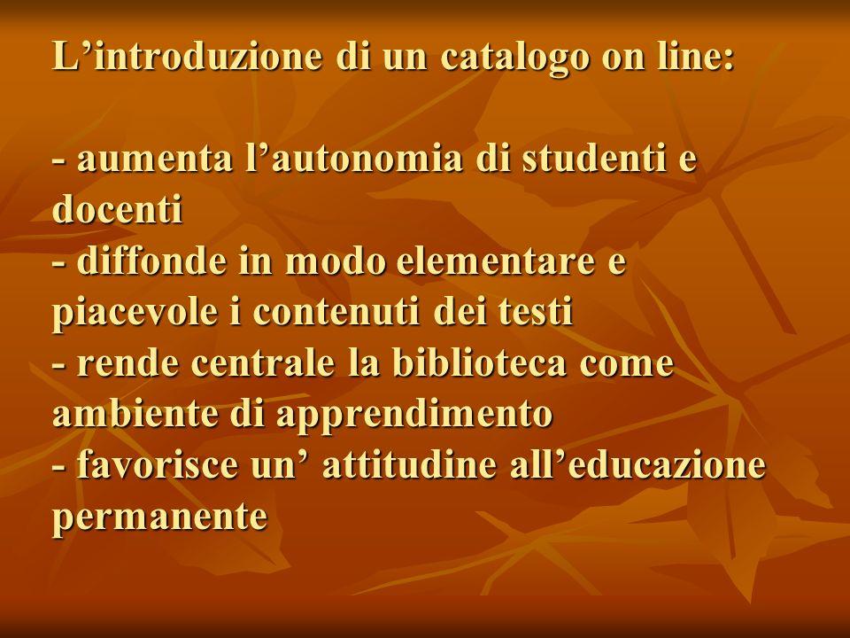 Lintroduzione di un catalogo on line: - aumenta lautonomia di studenti e docenti - diffonde in modo elementare e piacevole i contenuti dei testi - ren