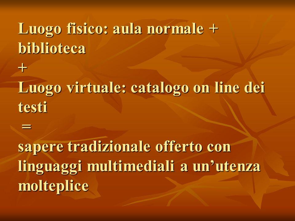 Luogo fisico: aula normale + biblioteca + Luogo virtuale: catalogo on line dei testi = sapere tradizionale offerto con linguaggi multimediali a unuten
