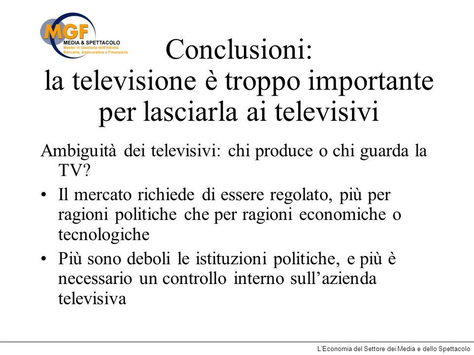 LEconomia del Settore dei Media e dello Spettacolo Conclusioni: la televisione è troppo importante per lasciarla ai televisivi Ambiguità dei televisiv