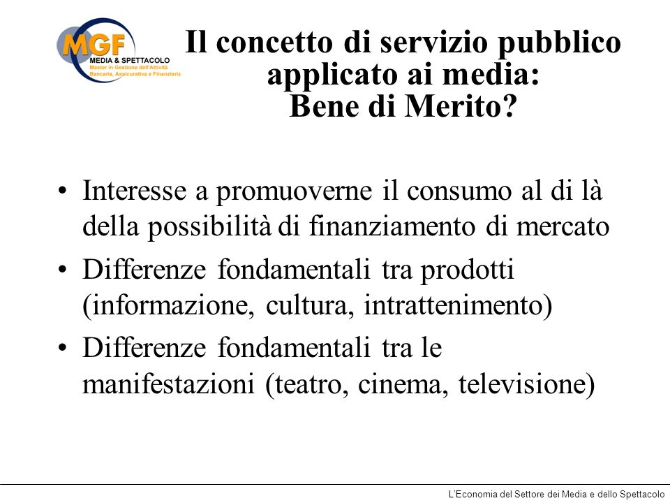 LEconomia del Settore dei Media e dello Spettacolo Il concetto di servizio pubblico applicato ai media: Bene di Merito? Interesse a promuoverne il con