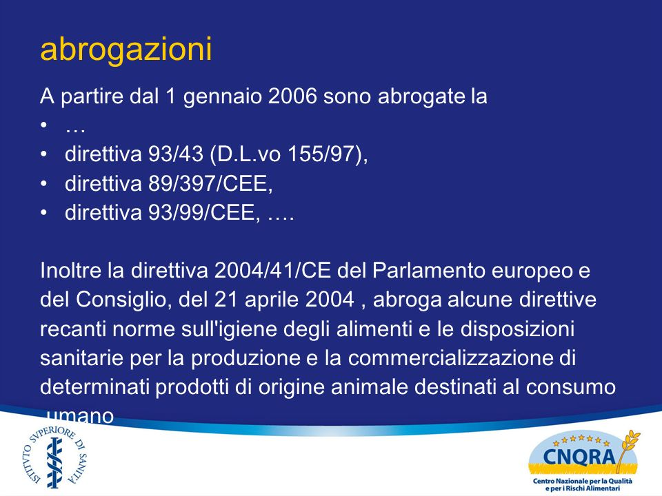 abrogazioni A partire dal 1 gennaio 2006 sono abrogate la … direttiva 93/43 (D.L.vo 155/97), direttiva 89/397/CEE, direttiva 93/99/CEE, …. Inoltre la